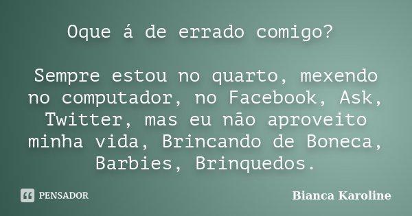 Oque á de errado comigo? Sempre estou no quarto, mexendo no computador, no Facebook, Ask, Twitter, mas eu não aproveito minha vida, Brincando de Boneca, Barbies... Frase de Bianca Karoline.