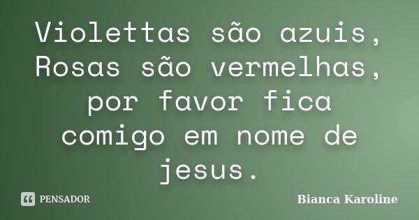 Violettas são azuis, Rosas são vermelhas, por favor fica comigo em nome de jesus.... Frase de Bianca Karoline.