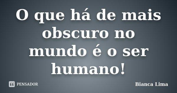 O que há de mais obscuro no mundo é o ser humano!... Frase de Bianca Lima.