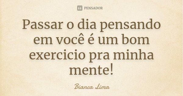 Passar o dia pensando em você é um bom exercicio pra minha mente!... Frase de Bianca Lima.