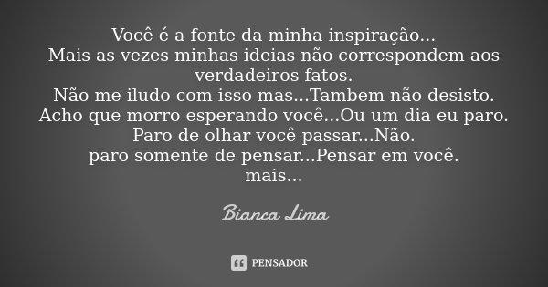 Você é a fonte da minha inspiração... Mais as vezes minhas ideias não correspondem aos verdadeiros fatos. Não me iludo com isso mas...Tambem não desisto. Acho q... Frase de Bianca Lima.