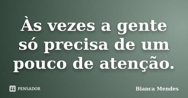 Às vezes a gente só precisa de um pouco de atenção.... Frase de Bianca Mendes.