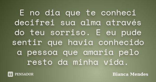 E no dia que te conheci decifrei sua alma através do teu sorriso. E eu pude sentir que havia conhecido a pessoa que amaria pelo resto da minha vida.... Frase de Bianca Mendes.