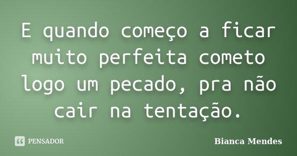 E quando começo a ficar muito perfeita cometo logo um pecado, pra não cair na tentação.... Frase de Bianca Mendes.