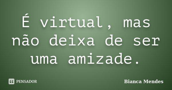 É virtual, mas não deixa de ser uma amizade.... Frase de Bianca Mendes.
