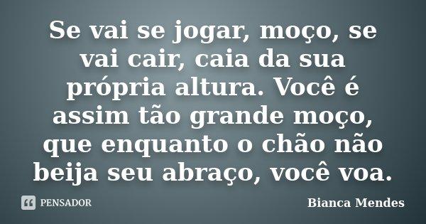 Se vai se jogar, moço, se vai cair, caia da sua própria altura. Você é assim tão grande moço, que enquanto o chão não beija seu abraço, você voa.... Frase de Bianca Mendes.