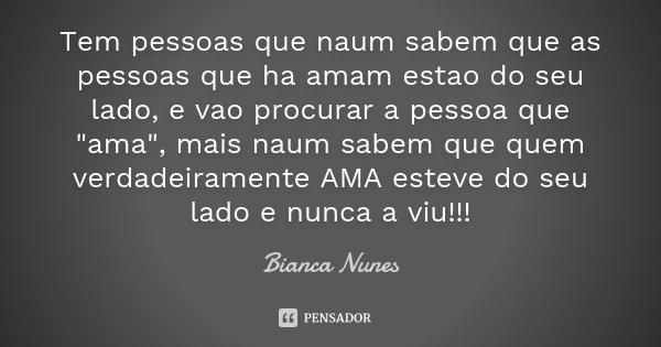"""Tem pessoas que naum sabem que as pessoas que ha amam estao do seu lado, e vao procurar a pessoa que """"ama"""", mais naum sabem que quem verdadeiramente A... Frase de Bianca Nunes."""