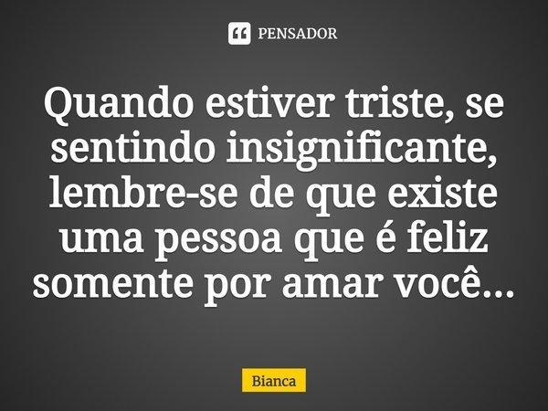 Quando estiver triste se sentindo insiguinificante, lembre-se que existe uma pessoa que é feliz somente por amar você...... Frase de Bianca.