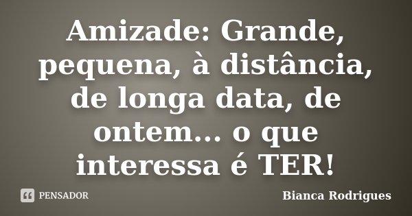 Amizade: Grande, pequena, à distância, de longa data, de ontem... o que interessa é TER!... Frase de Bianca Rodrigues.