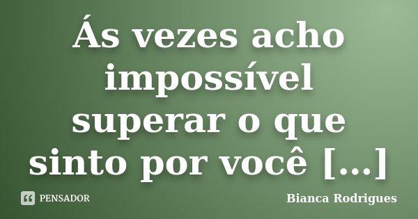 Ás vezes acho impossível superar o que sinto por você […]... Frase de Bianca Rodrigues.
