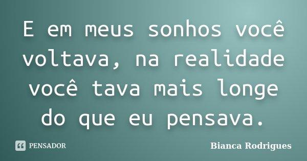 E em meus sonhos você voltava, na realidade você tava mais longe do que eu pensava.... Frase de Bianca Rodrigues.