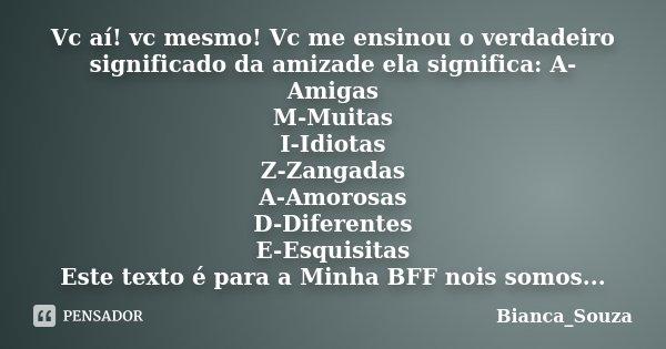 Vc aí! vc mesmo! Vc me ensinou o verdadeiro significado da amizade ela significa: A-Amigas M-Muitas I-Idiotas Z-Zangadas A-Amorosas D-Diferentes E-Esquisitas Es... Frase de Bianca_Souza.