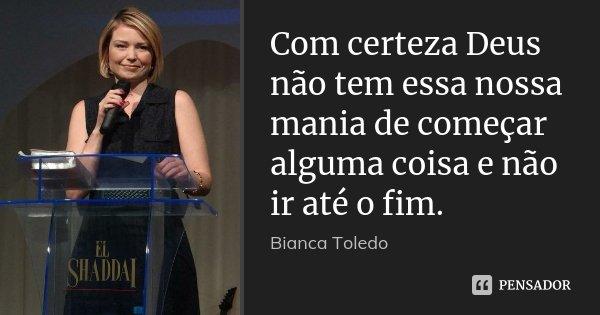 Com certeza Deus não tem essa nossa mania de começar alguma coisa e não ir até o fim.... Frase de Bianca Toledo.