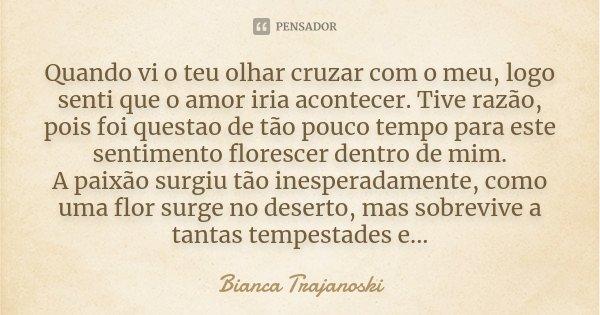 Quando vi o teu olhar cruzar com o meu, logo senti que o amor iria acontecer. Tive razão, pois foi questao de tão pouco tempo para este sentimento florescer den... Frase de Bianca Trajanoski.