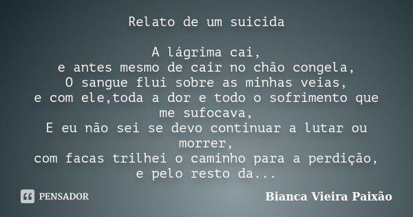Relato de um suicida A lágrima cai, e antes mesmo de cair no chão congela, O sangue flui sobre as minhas veias, e com ele,toda a dor e todo o sofrimento que me ... Frase de Bianca Vieira Paixão.