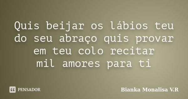 Quis beijar os lábios teu do seu abraço quis provar em teu colo recitar mil amores para ti... Frase de Bianka Monalisa V.R.
