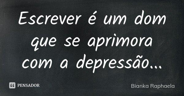 Escrever é um dom que se aprimora com a depressão...... Frase de Bianka Raphaela.