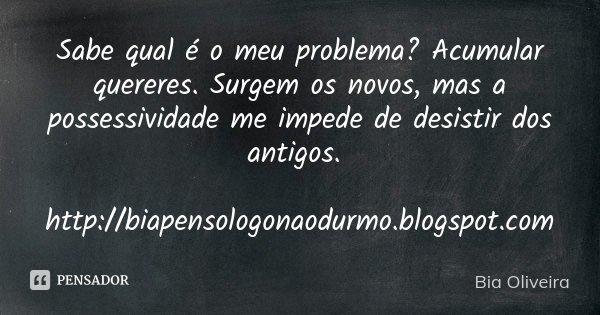 Sabe qual é o meu problema? Acumular quereres. Surgem os novos, mas a possessividade me impede de desistir dos antigos. http://biapensologonaodurmo.blogspot.com... Frase de Bia Oliveira.