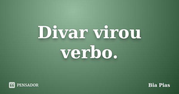 Divar virou verbo.... Frase de Bia Pias.