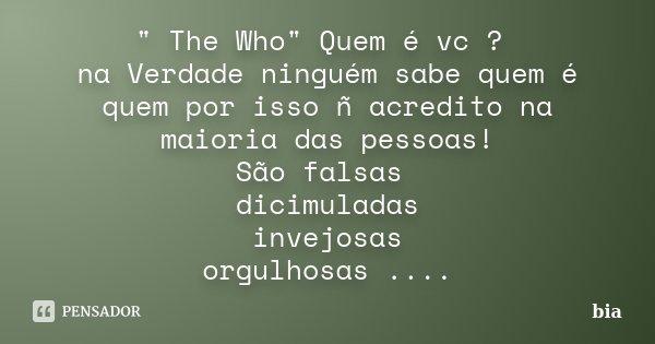 """"""" The Who"""" Quem é vc ? na Verdade ninguém sabe quem é quem por isso ñ acredito na maioria das pessoas! São falsas dicimuladas invejosas orgulhosas ...... Frase de Bia."""