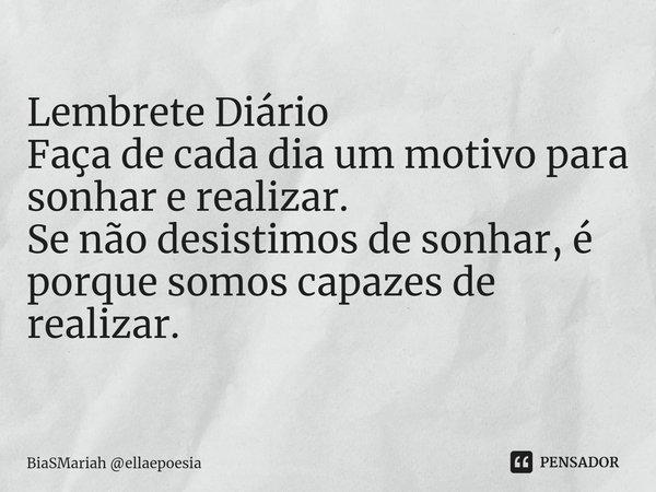 Lembrete Diário Faça de cada dia um motivo para sonhar e realizar. Se não desistimos de sonhar, é porque somos capazes de realizar.... Frase de BiaSMariah ellaepoesia.