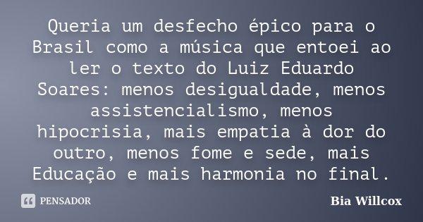 Queria um desfecho épico para o Brasil como a música que entoei ao ler o texto do Luiz Eduardo Soares: menos desigualdade, menos assistencialismo, menos hipocri... Frase de Bia Willcox.