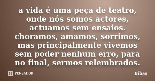a vida é uma peça de teatro, onde nós somos actores, actuamos sem ensaios. choramos, amamos, sorrimos, mas principalmente vivemos sem poder nenhum erro, para no... Frase de Bibas.