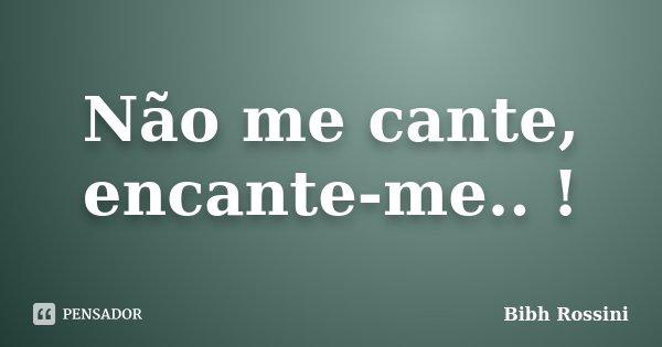 Não me cante, encante-me.. !... Frase de Bibh Rossini.