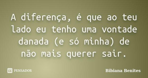 A diferença, é que ao teu lado eu tenho uma vontade danada (e só minha) de não mais querer sair.... Frase de Bibiana Benites.