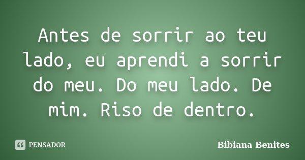 Antes de sorrir ao teu lado, eu aprendi a sorrir do meu. Do meu lado. De mim. Riso de dentro.... Frase de Bibiana Benites.