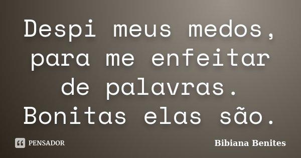 Despi meus medos, para me enfeitar de palavras. Bonitas elas são.... Frase de Bibiana Benites.
