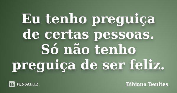 Eu tenho preguiça de certas pessoas. Só não tenho preguiça de ser feliz.... Frase de Bibiana Benites.