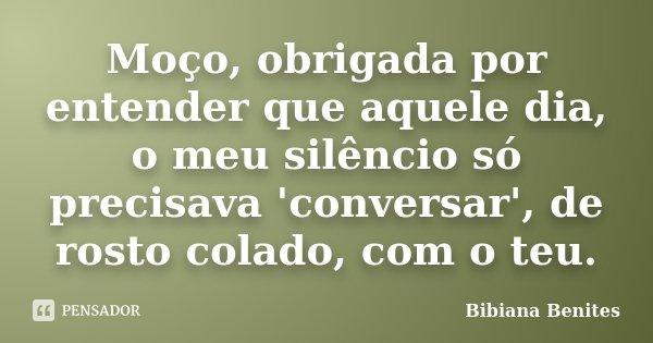 Moço, obrigada por entender que aquele dia, o meu silêncio só precisava 'conversar', de rosto colado, com o teu.... Frase de Bibiana Benites.