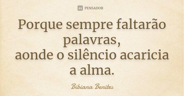 Porque sempre faltarão palavras, aonde o silêncio acaricia a alma.... Frase de Bibiana Benites.