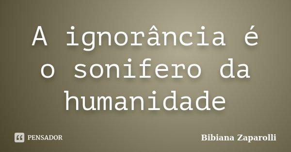 A ignorância é o sonifero da humanidade... Frase de Bibiana Zaparolli.