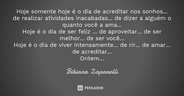 Hoje somente hoje é o dia de acreditar nos sonhos... de realizar atividades inacabadas... de dizer a alguém o quanto você a ama... Hoje é o dia de ser feliz ...... Frase de Bibiana Zaparolli.