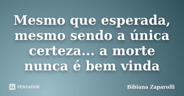 Mesmo que esperada, mesmo sendo a única certeza... a morte nunca é bem vinda... Frase de Bibiana Zaparolli.