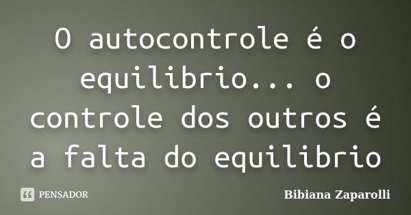 O autocontrole é o equilibrio... o controle dos outros é a falta do equilibrio... Frase de Bibiana Zaparolli.