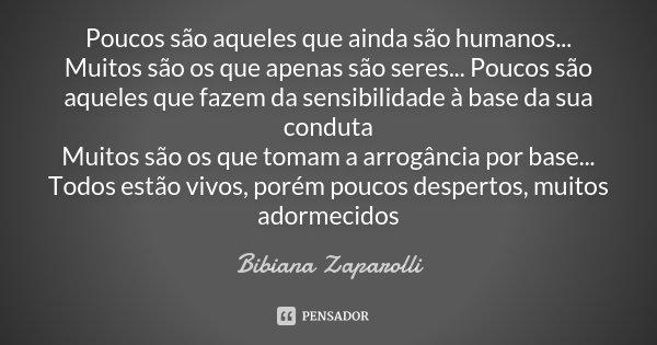 Poucos são aqueles que ainda são humanos... Muitos são os que apenas são seres... Poucos são aqueles que fazem da sensibilidade à base da sua conduta Muitos são... Frase de Bibiana Zaparolli.