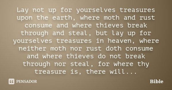 Lay not up for yourselves treasures upon the earth, where moth and rust consume and where thieves break through and steal, but lay up for yourselves treasures i... Frase de Bible.