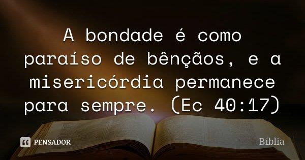 A bondade é como paraíso de bênçãos, e a misericórdia permanece para sempre. (Ec 40:17)... Frase de Bíblia.