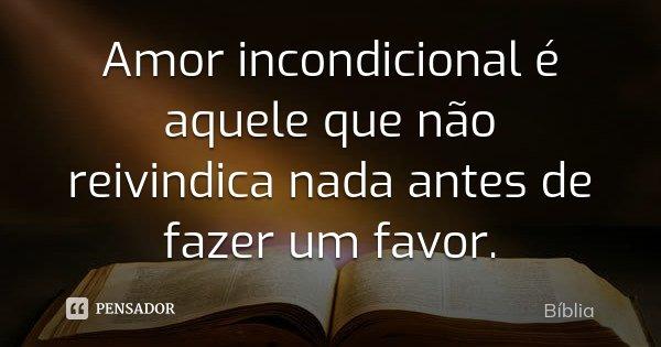Amor incondicional é aquele que não reivindica nada antes de fazer um favor.... Frase de Bíblia.