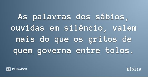As palavras dos sábios, ouvidas em silêncio, valem mais do que os gritos de quem governa entre tolos.... Frase de Bíblia.