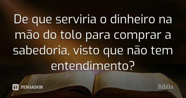 De que serviria o dinheiro na mão do tolo para comprar a sabedoria, visto que não tem entendimento?... Frase de Bíblia.