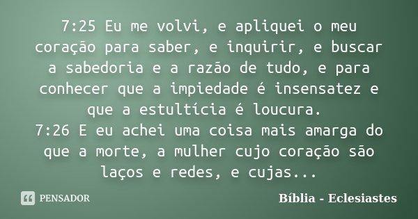 7:25 Eu me volvi, e apliquei o meu coração para saber, e inquirir, e buscar a sabedoria e a razão de tudo, e para conhecer que a impiedade é insensatez e que a ... Frase de Biblia - Eclesiastes.
