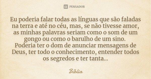 Eu poderia falar todas as línguas que são faladas na terra e até no céu, mas, se não tivesse amor, as minhas palavras seriam como o som de um gongo ou como o ba... Frase de Biblia.