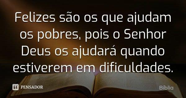 Felizes são os que ajudam os pobres, pois o Senhor Deus os ajudará quando estiverem em dificuldades.... Frase de Bíblia.
