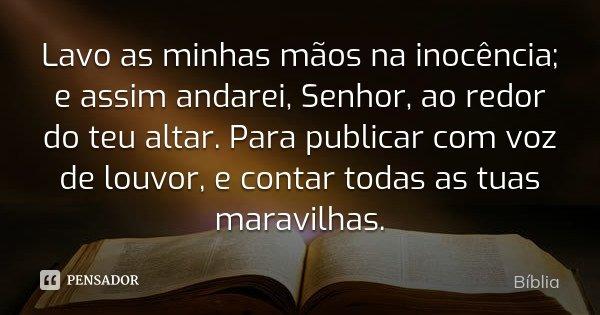 Lavo as minhas mãos na inocência; e assim andarei, Senhor, ao redor do teu altar. Para publicar com voz de louvor, e contar todas as tuas maravilhas.... Frase de Bíblia.