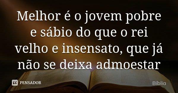 Melhor é o jovem pobre e sábio do que o rei velho e insensato, que já não se deixa admoestar... Frase de Bíblia.