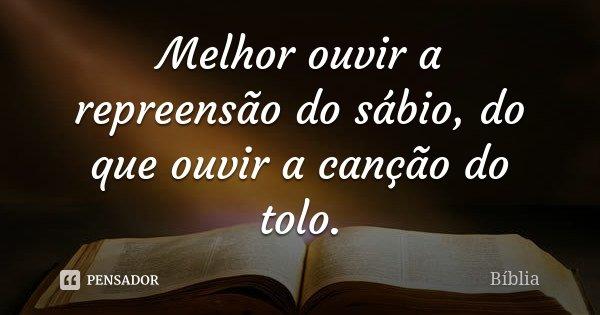 Melhor ouvir a repreensão do sábio, do que ouvir a canção do tolo.... Frase de Bíblia.